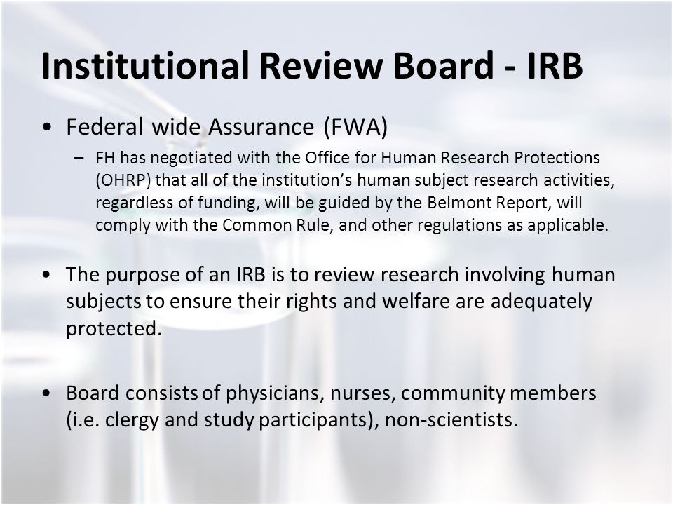 Institutional Review Board - IRB Federal wide Assurance (FWA) –FH has negotiated with the Office for Human Research Protections (OHRP) that all of the institution's human subject research activities, regardless of funding, will be guided by the Belmont Report, will comply with the Common Rule, and other regulations as applicable.