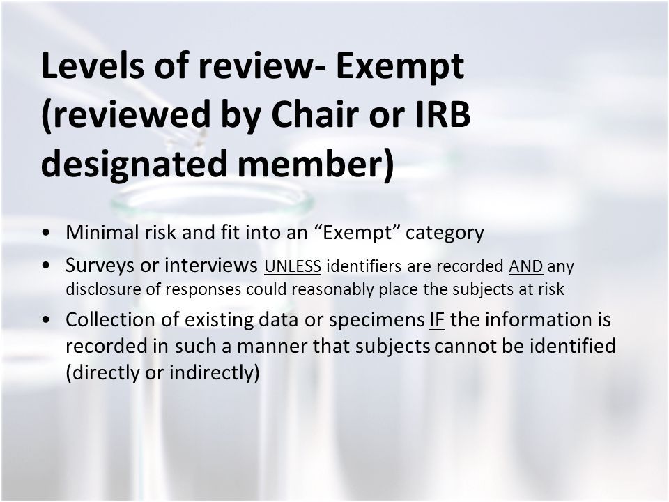 Levels of review- Exempt (reviewed by Chair or IRB designated member) Minimal risk and fit into an Exempt category Surveys or interviews UNLESS identifiers are recorded AND any disclosure of responses could reasonably place the subjects at risk Collection of existing data or specimens IF the information is recorded in such a manner that subjects cannot be identified (directly or indirectly)