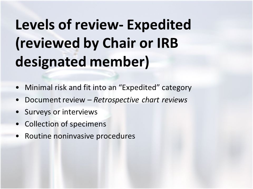 Levels of review- Expedited (reviewed by Chair or IRB designated member) Minimal risk and fit into an Expedited category Document review – Retrospective chart reviews Surveys or interviews Collection of specimens Routine noninvasive procedures