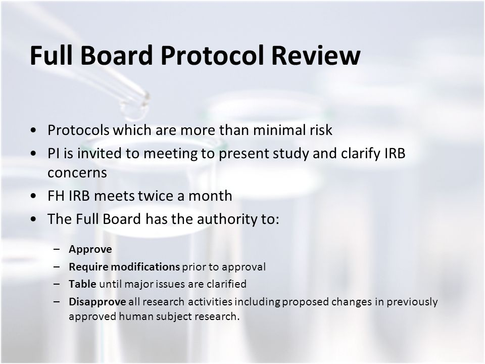 Full Board Protocol Review Protocols which are more than minimal risk PI is invited to meeting to present study and clarify IRB concerns FH IRB meets