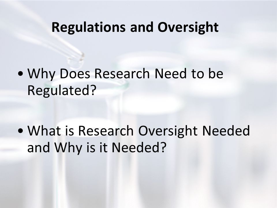 Regulations and Oversight Why Does Research Need to be Regulated? What is Research Oversight Needed and Why is it Needed?