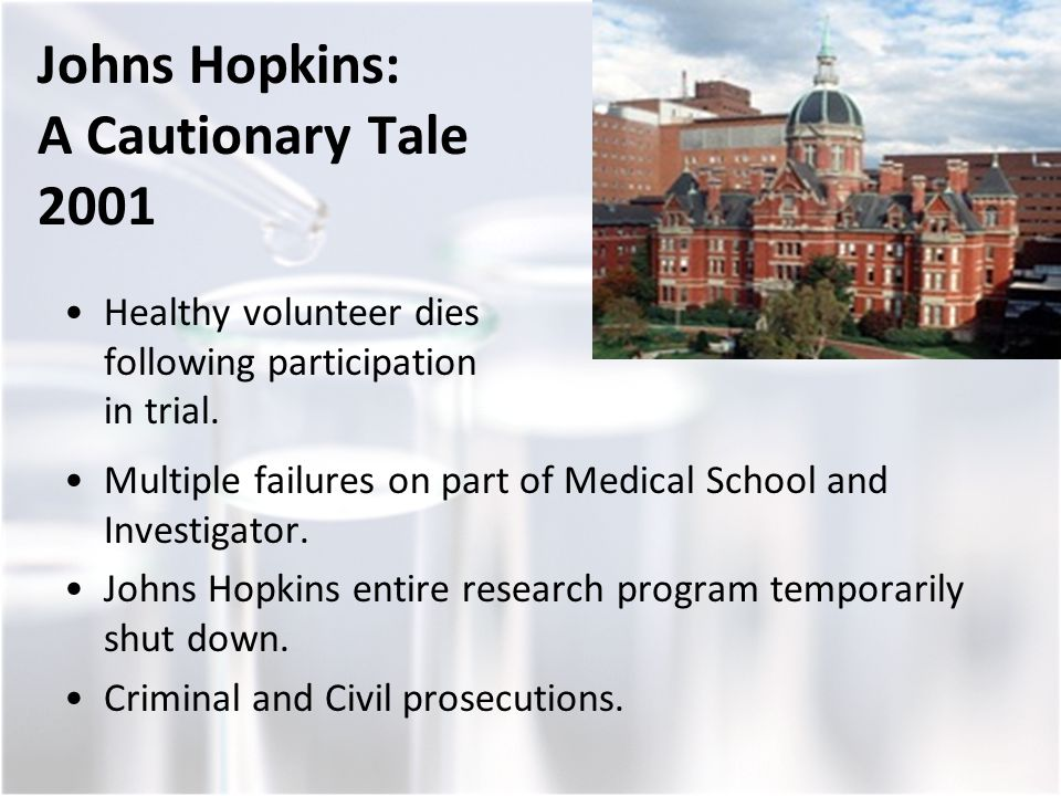 Johns Hopkins: A Cautionary Tale 2001 Healthy volunteer dies following participation in trial. Multiple failures on part of Medical School and Investi