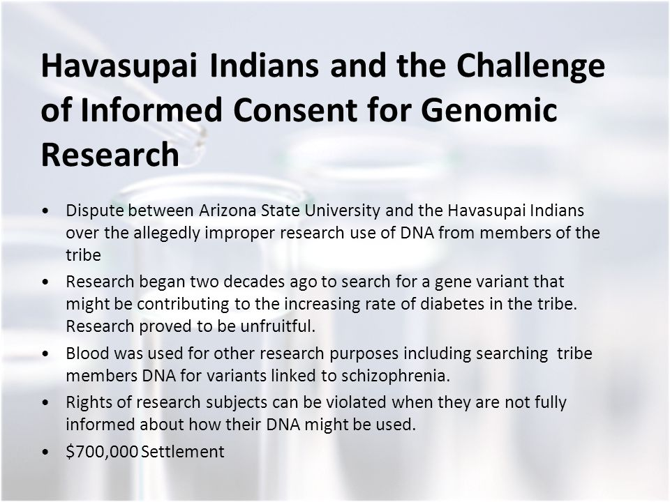 Havasupai Indians and the Challenge of Informed Consent for Genomic Research Dispute between Arizona State University and the Havasupai Indians over the allegedly improper research use of DNA from members of the tribe Research began two decades ago to search for a gene variant that might be contributing to the increasing rate of diabetes in the tribe.