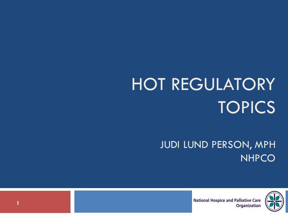 HOT REGULATORY TOPICS JUDI LUND PERSON, MPH NHPCO 1