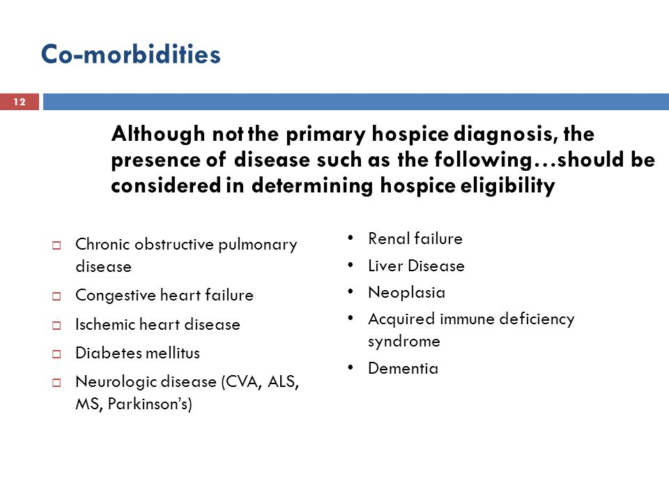 Co-morbidities 12  Chronic obstructive pulmonary disease  Congestive heart failure  Ischemic heart disease  Diabetes mellitus  Neurologic disease (CVA, ALS, MS, Parkinson's) Although not the primary hospice diagnosis, the presence of disease such as the following…should be considered in determining hospice eligibility Renal failure Liver Disease Neoplasia Acquired immune deficiency syndrome Dementia