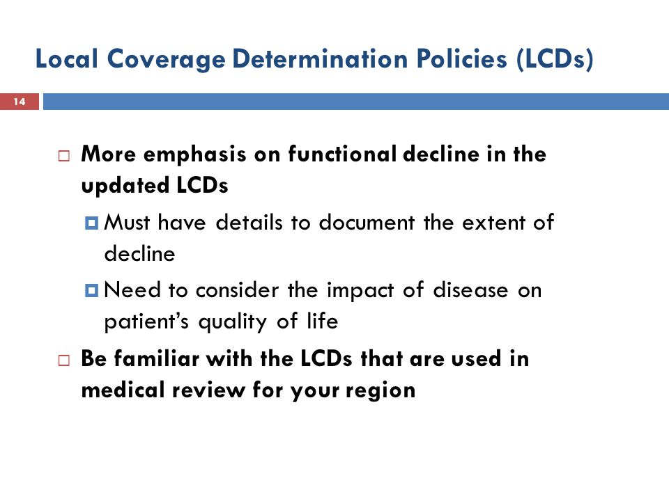 Local Coverage Determination Policies (LCDs) 14  More emphasis on functional decline in the updated LCDs  Must have details to document the extent of decline  Need to consider the impact of disease on patient's quality of life  Be familiar with the LCDs that are used in medical review for your region