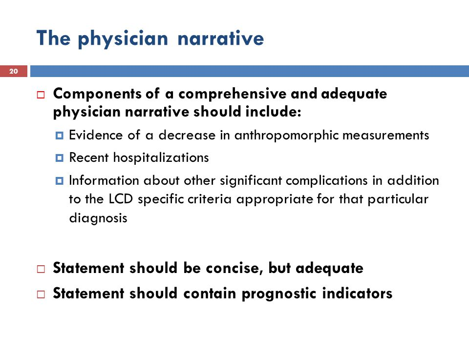 The physician narrative 20  Components of a comprehensive and adequate physician narrative should include:  Evidence of a decrease in anthropomorphic measurements  Recent hospitalizations  Information about other significant complications in addition to the LCD specific criteria appropriate for that particular diagnosis  Statement should be concise, but adequate  Statement should contain prognostic indicators