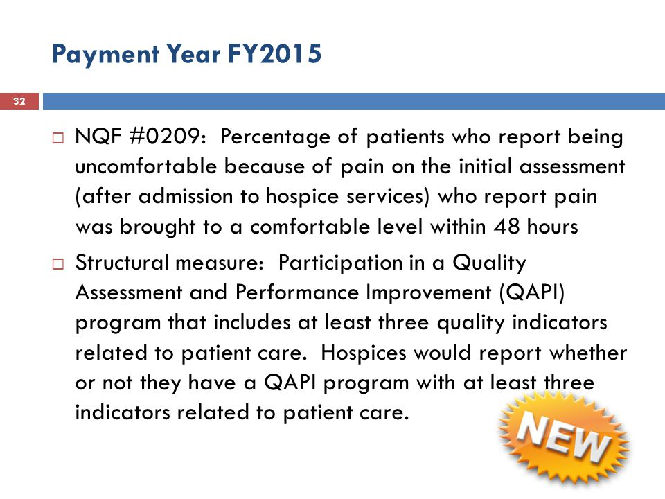 Payment Year FY2015 32  NQF #0209: Percentage of patients who report being uncomfortable because of pain on the initial assessment (after admission to hospice services) who report pain was brought to a comfortable level within 48 hours  Structural measure: Participation in a Quality Assessment and Performance Improvement (QAPI) program that includes at least three quality indicators related to patient care.