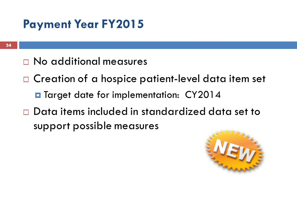 Payment Year FY2015 34  No additional measures  Creation of a hospice patient-level data item set  Target date for implementation: CY2014  Data items included in standardized data set to support possible measures