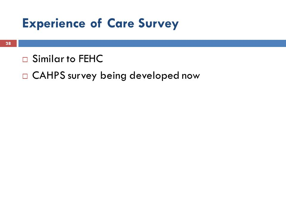 Experience of Care Survey 38  Similar to FEHC  CAHPS survey being developed now