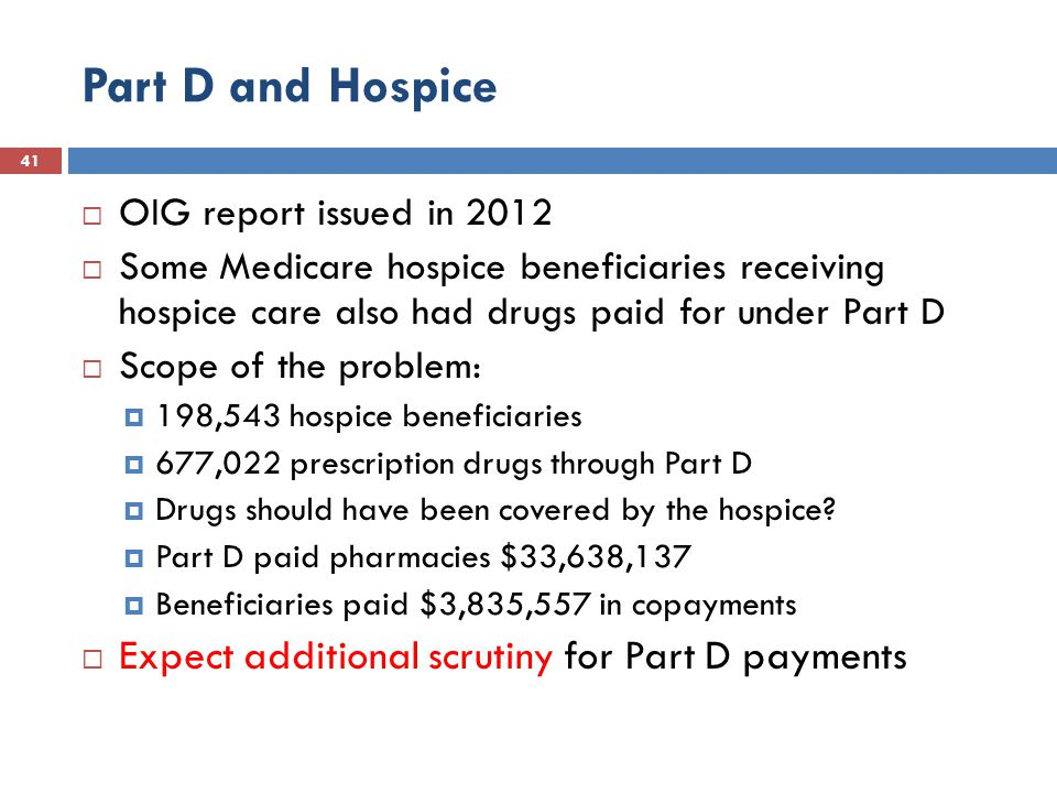 Part D and Hospice 41  OIG report issued in 2012  Some Medicare hospice beneficiaries receiving hospice care also had drugs paid for under Part D  Scope of the problem:  198,543 hospice beneficiaries  677,022 prescription drugs through Part D  Drugs should have been covered by the hospice.