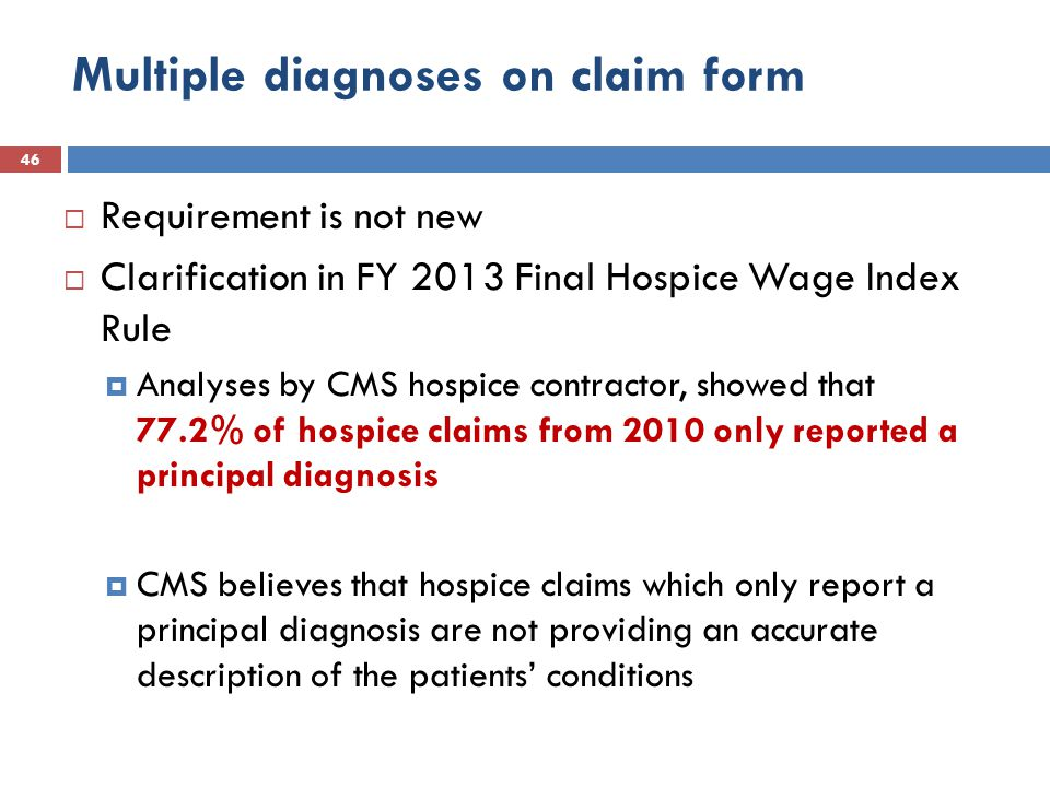 Multiple diagnoses on claim form 46  Requirement is not new  Clarification in FY 2013 Final Hospice Wage Index Rule  Analyses by CMS hospice contractor, showed that 77.2% of hospice claims from 2010 only reported a principal diagnosis  CMS believes that hospice claims which only report a principal diagnosis are not providing an accurate description of the patients' conditions