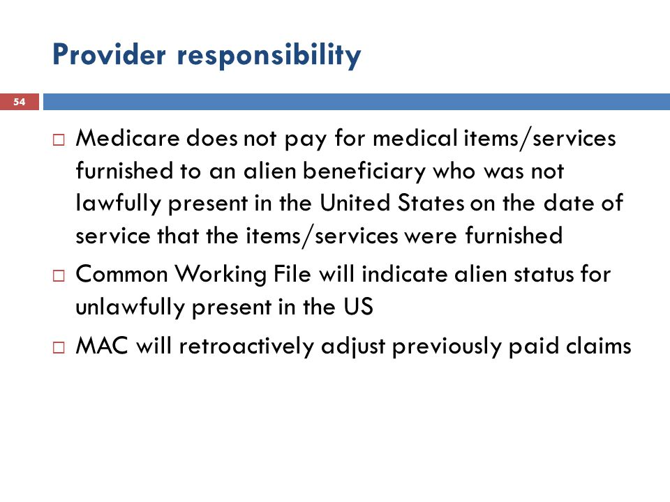 Provider responsibility 54  Medicare does not pay for medical items/services furnished to an alien beneficiary who was not lawfully present in the United States on the date of service that the items/services were furnished  Common Working File will indicate alien status for unlawfully present in the US  MAC will retroactively adjust previously paid claims