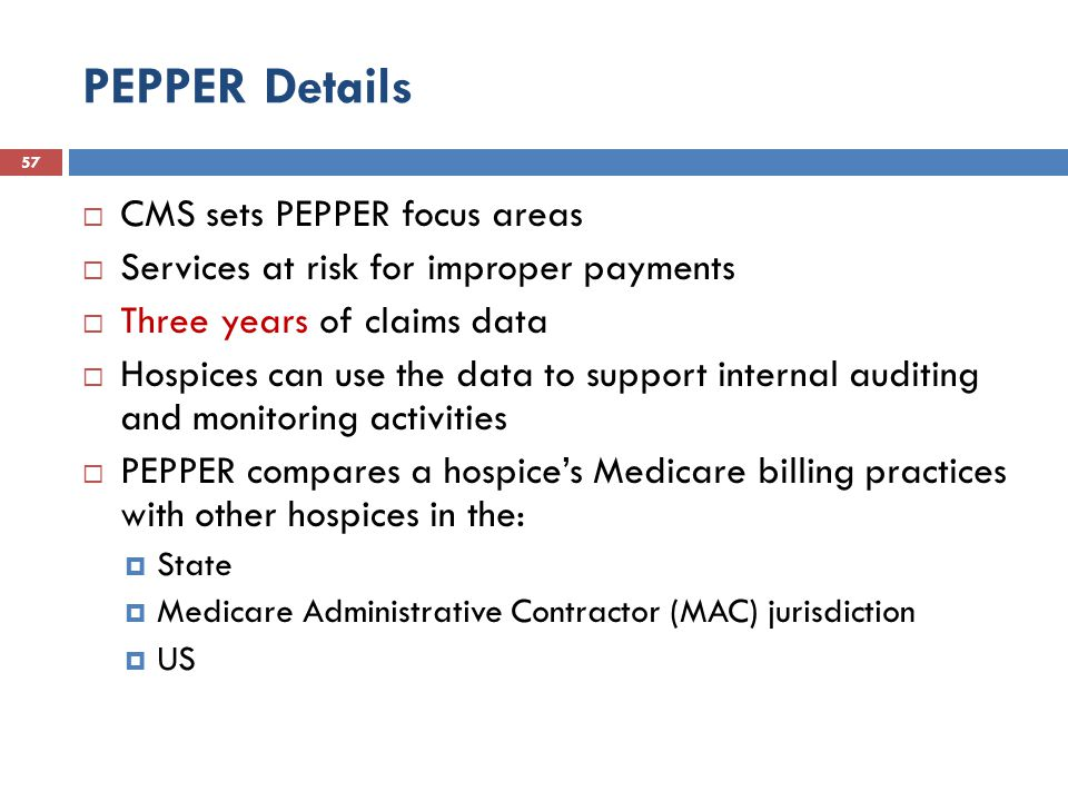 PEPPER Details 57  CMS sets PEPPER focus areas  Services at risk for improper payments  Three years of claims data  Hospices can use the data to support internal auditing and monitoring activities  PEPPER compares a hospice's Medicare billing practices with other hospices in the:  State  Medicare Administrative Contractor (MAC) jurisdiction  US