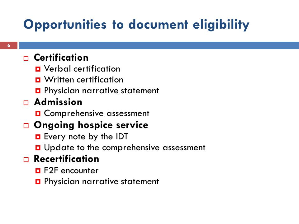 Opportunities to document eligibility 6  Certification  Verbal certification  Written certification  Physician narrative statement  Admission  Comprehensive assessment  Ongoing hospice service  Every note by the IDT  Update to the comprehensive assessment  Recertification  F2F encounter  Physician narrative statement