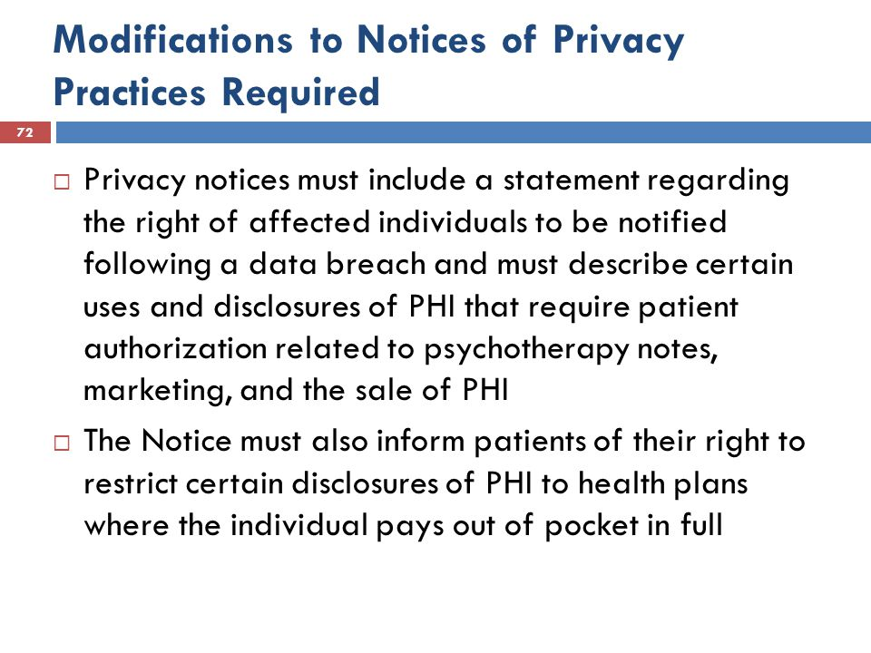 Modifications to Notices of Privacy Practices Required 72  Privacy notices must include a statement regarding the right of affected individuals to be notified following a data breach and must describe certain uses and disclosures of PHI that require patient authorization related to psychotherapy notes, marketing, and the sale of PHI  The Notice must also inform patients of their right to restrict certain disclosures of PHI to health plans where the individual pays out of pocket in full
