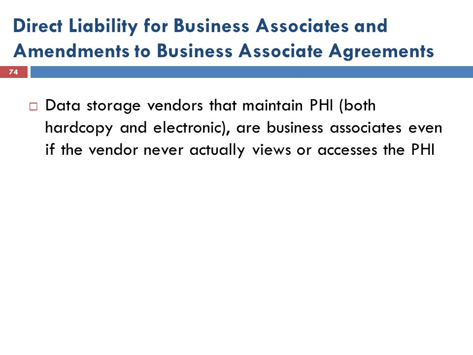 Direct Liability for Business Associates and Amendments to Business Associate Agreements 74  Data storage vendors that maintain PHI (both hardcopy and electronic), are business associates even if the vendor never actually views or accesses the PHI