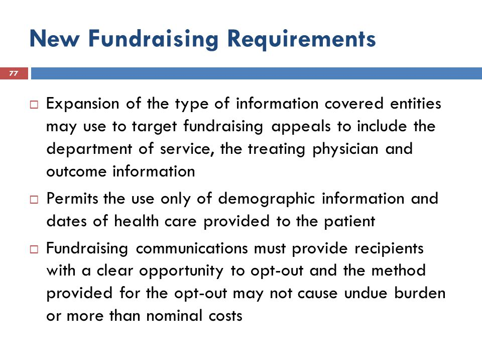 New Fundraising Requirements 77  Expansion of the type of information covered entities may use to target fundraising appeals to include the department of service, the treating physician and outcome information  Permits the use only of demographic information and dates of health care provided to the patient  Fundraising communications must provide recipients with a clear opportunity to opt-out and the method provided for the opt-out may not cause undue burden or more than nominal costs