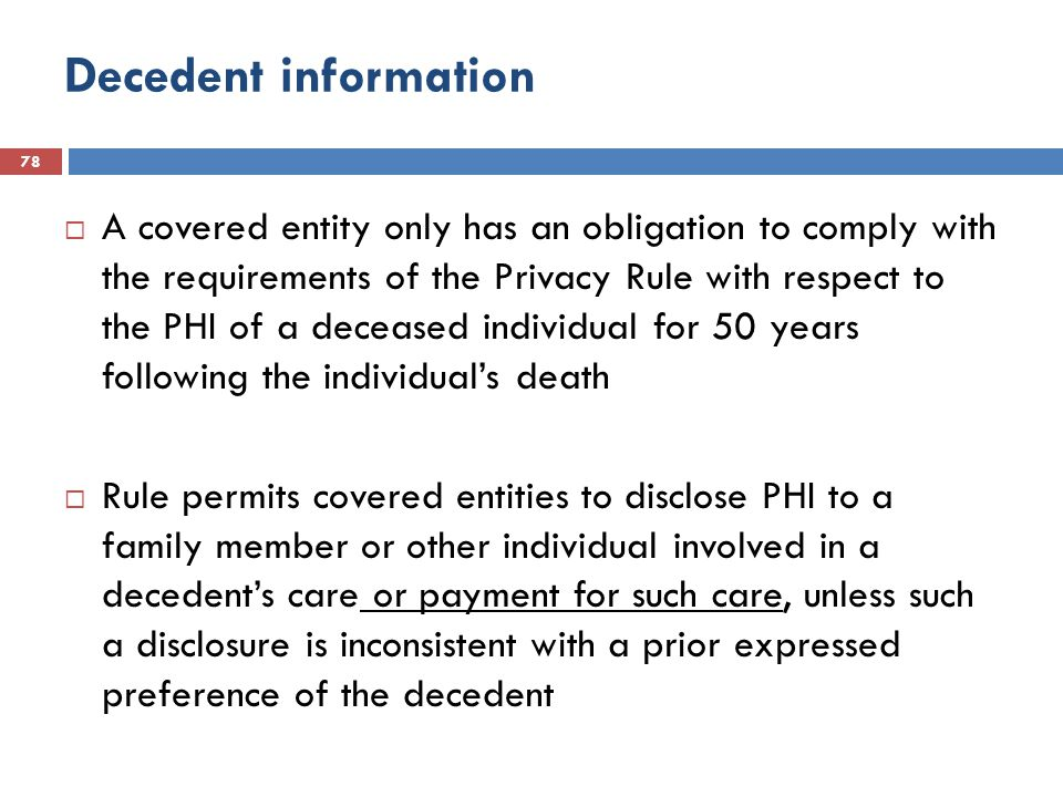 Decedent information 78  A covered entity only has an obligation to comply with the requirements of the Privacy Rule with respect to the PHI of a deceased individual for 50 years following the individual's death  Rule permits covered entities to disclose PHI to a family member or other individual involved in a decedent's care or payment for such care, unless such a disclosure is inconsistent with a prior expressed preference of the decedent