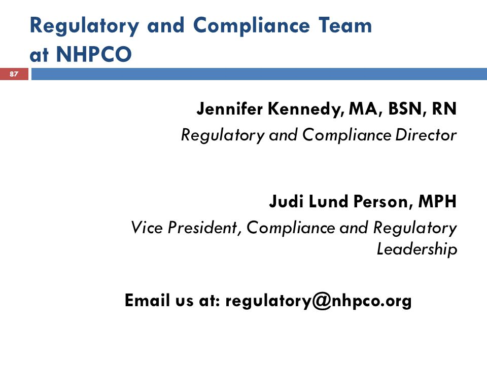 Regulatory and Compliance Team at NHPCO 87 Jennifer Kennedy, MA, BSN, RN Regulatory and Compliance Director Judi Lund Person, MPH Vice President, Compliance and Regulatory Leadership Email us at: regulatory@nhpco.org