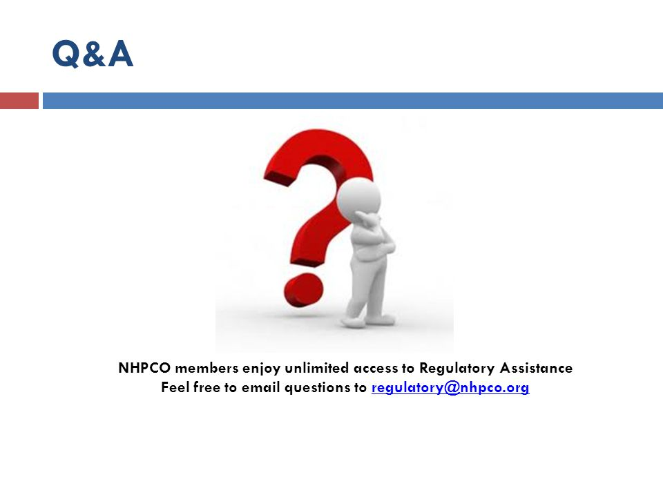 Q&A NHPCO members enjoy unlimited access to Regulatory Assistance Feel free to email questions to regulatory@nhpco.orgregulatory@nhpco.org