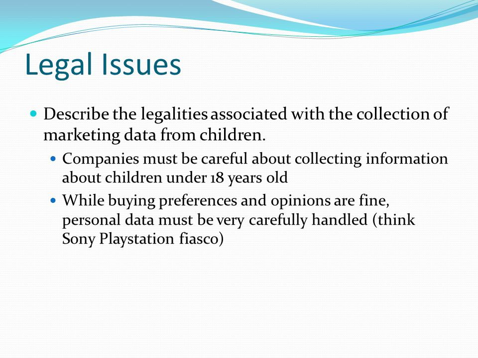 Legal Issues Describe the legalities associated with the collection of marketing data from children. Companies must be careful about collecting inform