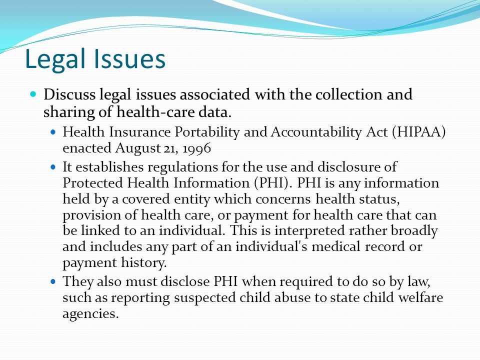Legal Issues Discuss legal issues associated with the collection and sharing of health-care data. Health Insurance Portability and Accountability Act