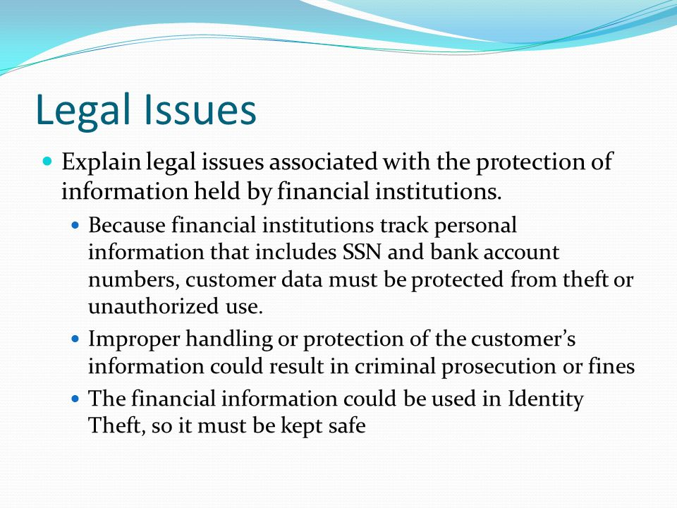 Legal Issues Explain legal issues associated with the protection of information held by financial institutions. Because financial institutions track p