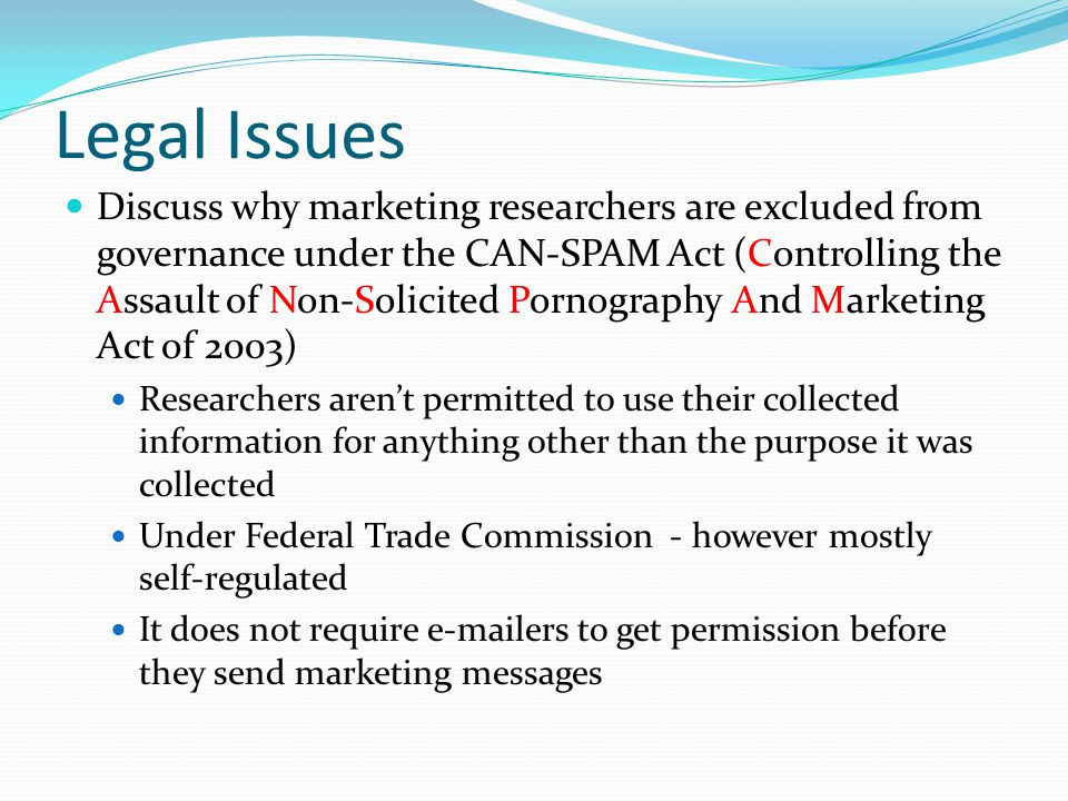 Legal Issues Discuss why marketing researchers are excluded from governance under the CAN-SPAM Act (Controlling the Assault of Non-Solicited Pornograp