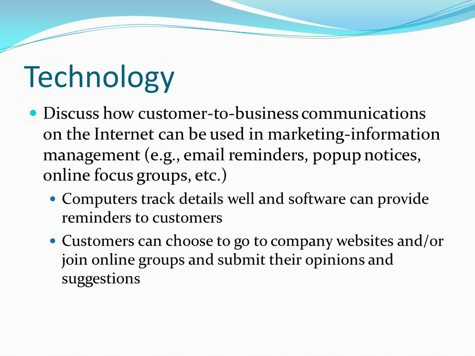 Technology Discuss how customer-to-business communications on the Internet can be used in marketing-information management (e.g., email reminders, pop