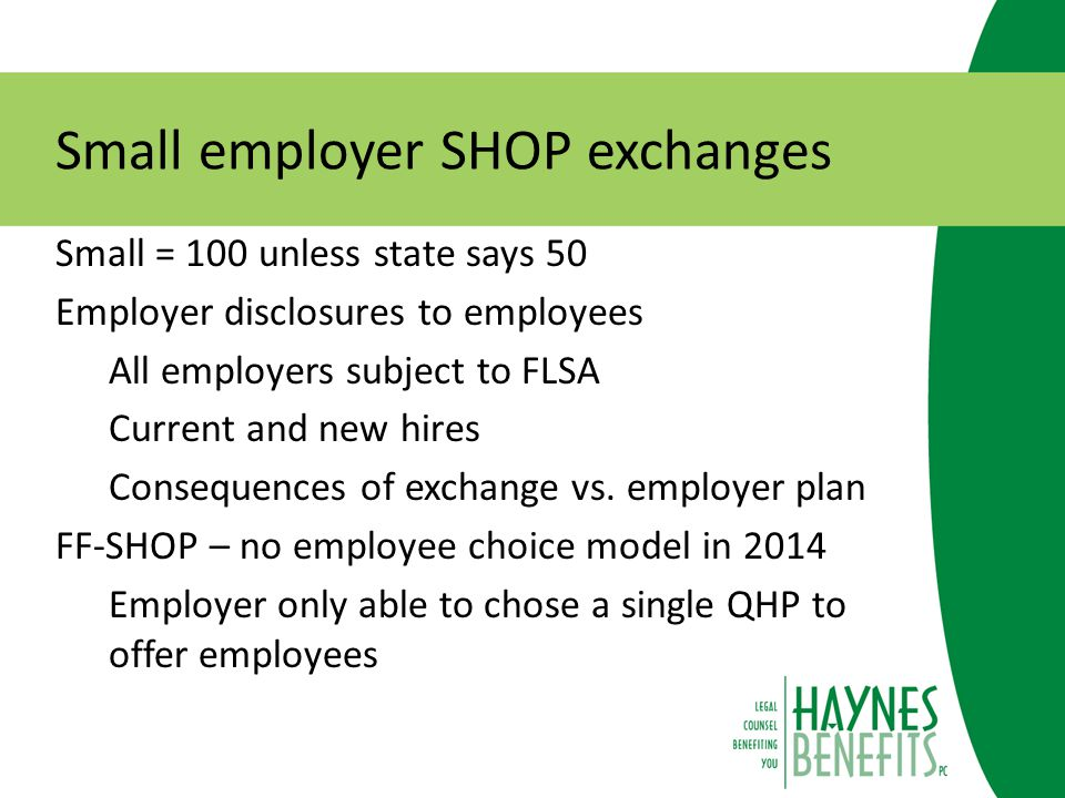 Small employer SHOP exchanges Small = 100 unless state says 50 Employer disclosures to employees All employers subject to FLSA Current and new hires Consequences of exchange vs.
