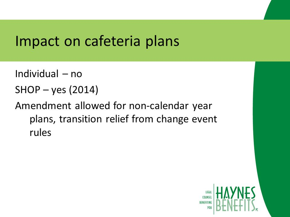 Impact on cafeteria plans Individual – no SHOP – yes (2014) Amendment allowed for non-calendar year plans, transition relief from change event rules