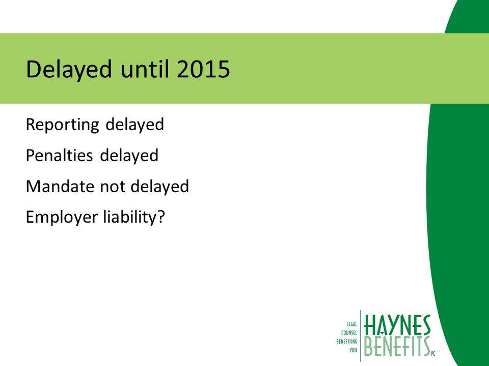 Delayed until 2015 Reporting delayed Penalties delayed Mandate not delayed Employer liability