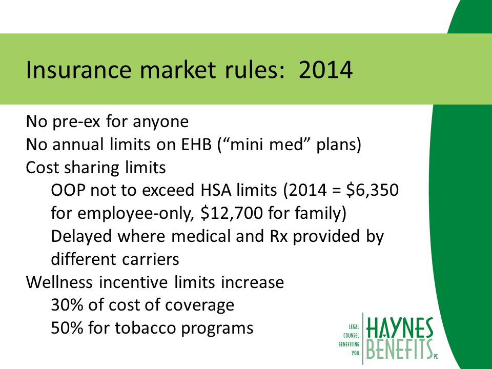 Insurance market rules: 2014 Deductible limits ($2,000 single, $4,000 family) Applies only to small group market Clinical trial coverage Must cover routine patient costs No guidance will be issued prior to effective date – use good faith, reasonable interpretation Waiting period limitations (90 days or less) Coverage must begin on 91 st day