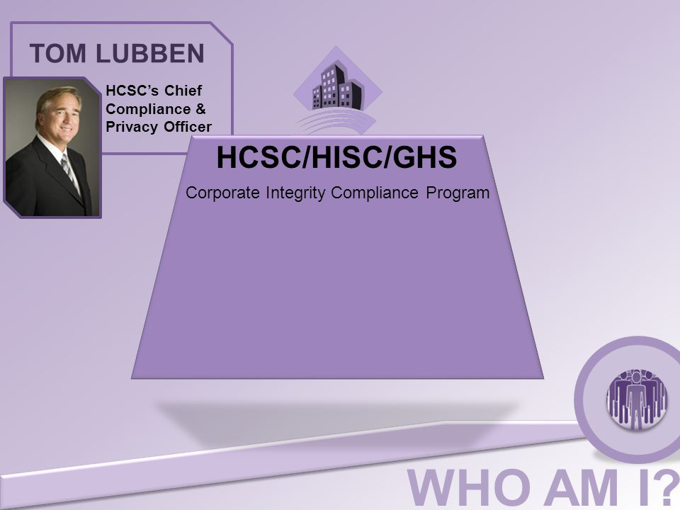 WHO AM I? TOM LUBBEN HCSC's Chief Compliance & Privacy Officer Corporate Integrity Compliance Program HCSC/HISC/GHS