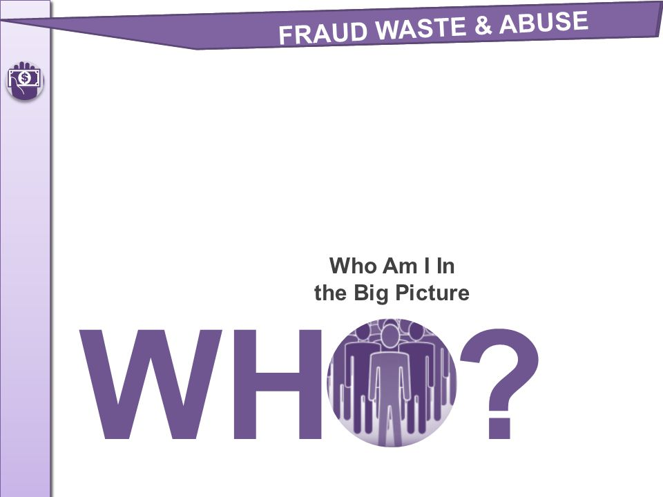 Who Am I In the Big Picture WHO? FRAUD WASTE & ABUSE