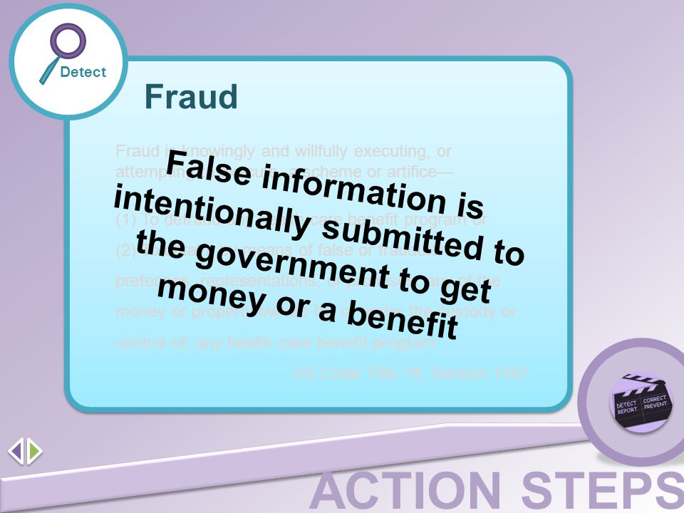 ACTION STEPS Detect Fraud Fraud is knowingly and willfully executing, or attempting to execute, a scheme or artifice— (1) To defraud any health care b