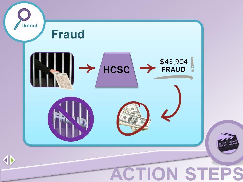 ACTION STEPS Detect Fraud HCSC $43,904 FRAUD