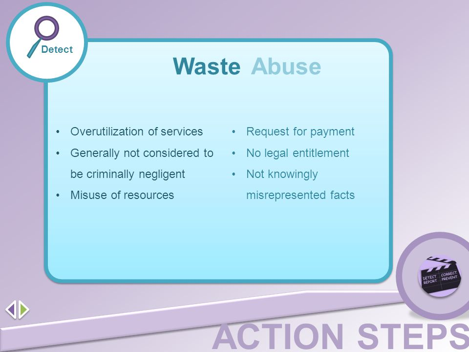 ACTION STEPS Detect Waste Abuse Overutilization of services Generally not considered to be criminally negligent Misuse of resources Request for paymen
