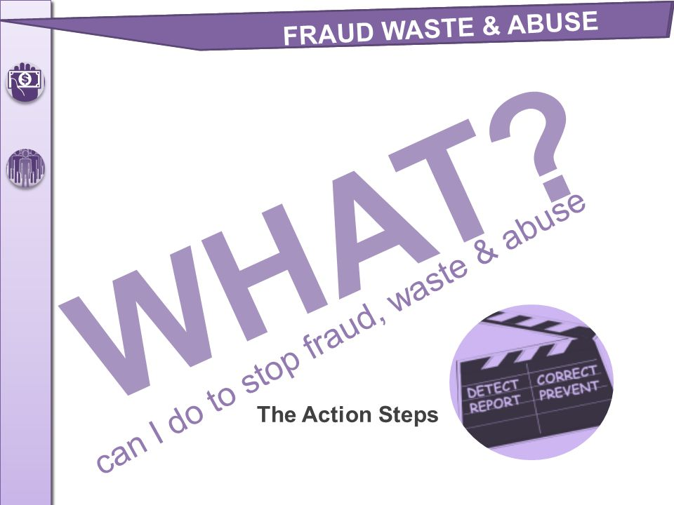 The Action Steps FRAUD WASTE & ABUSE WHAT? can I do to stop fraud, waste & abuse