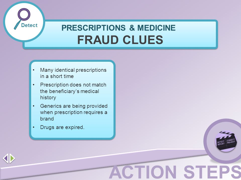 ACTION STEPS Detect FRAUD CLUES Many identical prescriptions in a short time Prescription does not match the beneficiary's medical history Generics ar