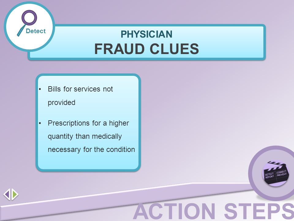 ACTION STEPS Detect FRAUD CLUES Bills for services not provided Prescriptions for a higher quantity than medically necessary for the condition PHYSICI