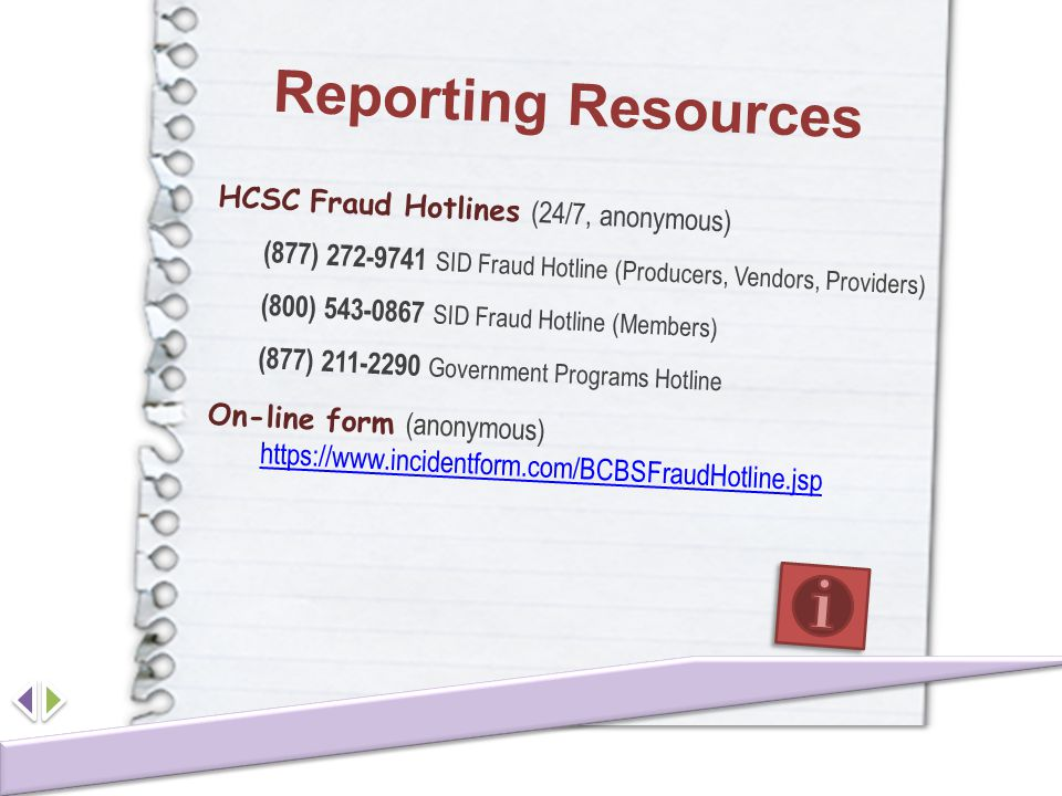 Reporting Resources HCSC Fraud Hotlines (24/7, anonymous) (877) 272-9741 SID Fraud Hotline (Producers, Vendors, Providers) (800) 543-0867 SID Fraud Ho