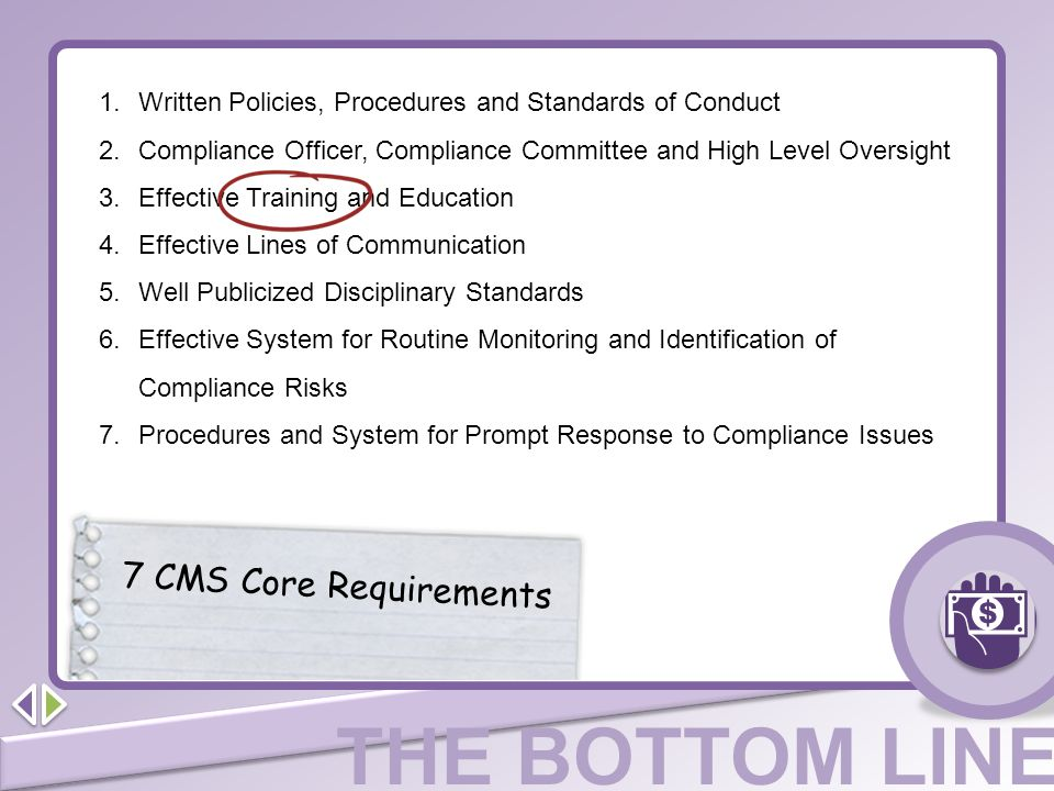 THE BOTTOM LINE 7 CMS Core Requirements 1.Written Policies, Procedures and Standards of Conduct 2.Compliance Officer, Compliance Committee and High Le
