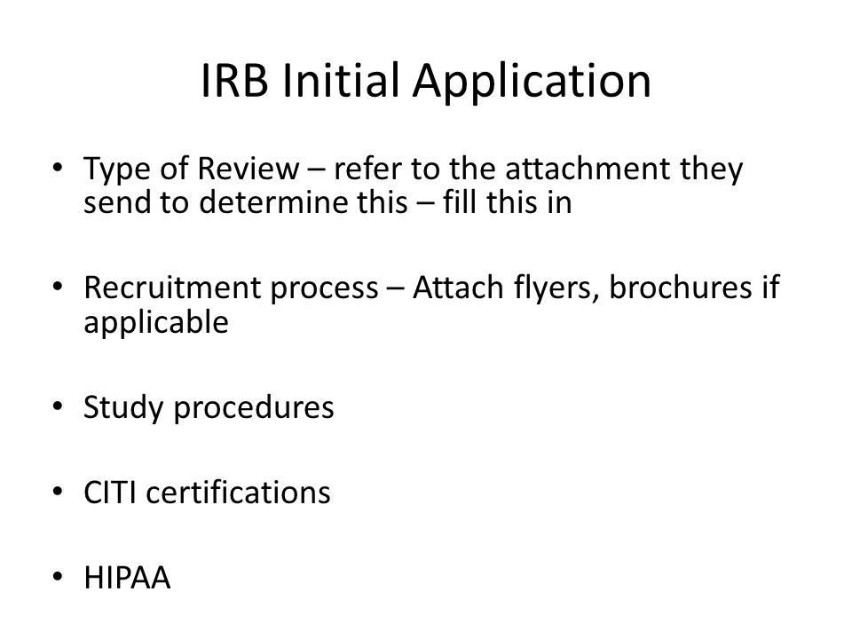 IRB Initial Application Type of Review – refer to the attachment they send to determine this – fill this in Recruitment process – Attach flyers, broch