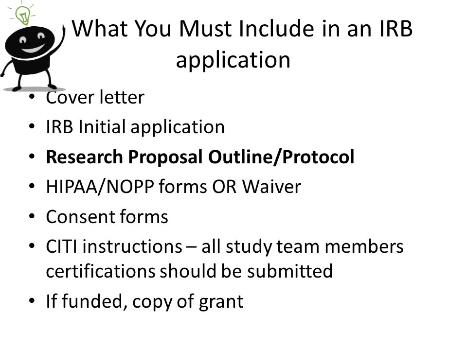 What You Must Include in an IRB application Cover letter IRB Initial application Research Proposal Outline/Protocol HIPAA/NOPP forms OR Waiver Consent forms CITI instructions – all study team members certifications should be submitted If funded, copy of grant