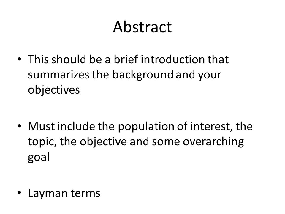 Abstract This should be a brief introduction that summarizes the background and your objectives Must include the population of interest, the topic, the objective and some overarching goal Layman terms