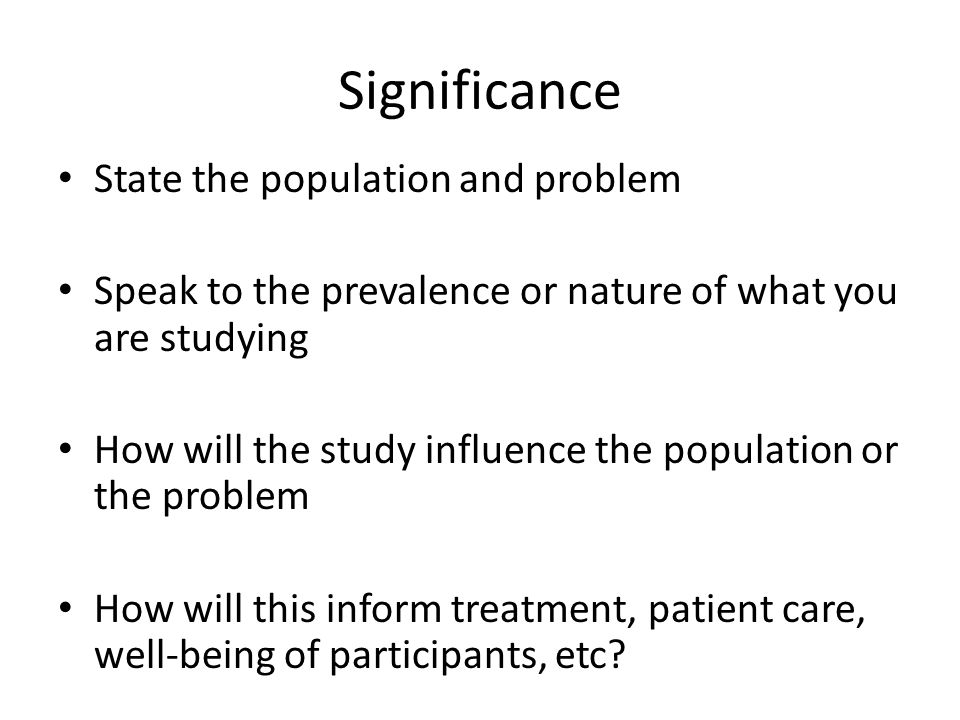 Significance State the population and problem Speak to the prevalence or nature of what you are studying How will the study influence the population or the problem How will this inform treatment, patient care, well-being of participants, etc