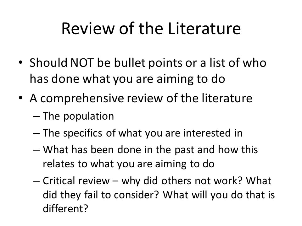 Review of the Literature Should NOT be bullet points or a list of who has done what you are aiming to do A comprehensive review of the literature – The population – The specifics of what you are interested in – What has been done in the past and how this relates to what you are aiming to do – Critical review – why did others not work.