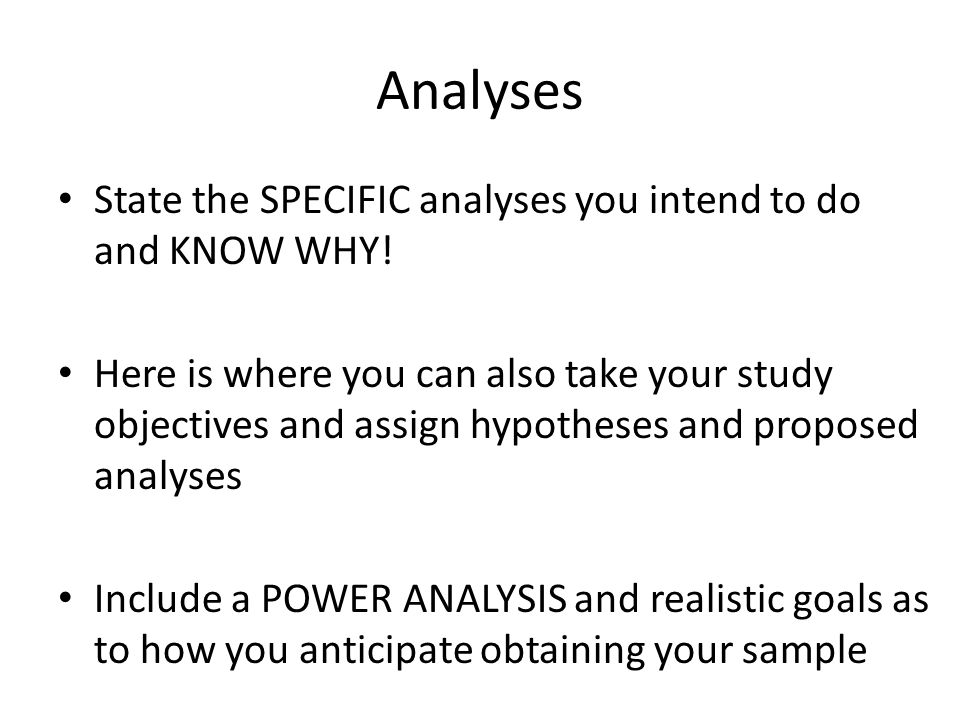 Analyses State the SPECIFIC analyses you intend to do and KNOW WHY! Here is where you can also take your study objectives and assign hypotheses and pr